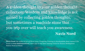 A golden thought to your golden thought collection: Wisdom and knowledge is not gained by collecting golden thoughts, but sometimes a roadside stone that you trip over will teach you awareness.
